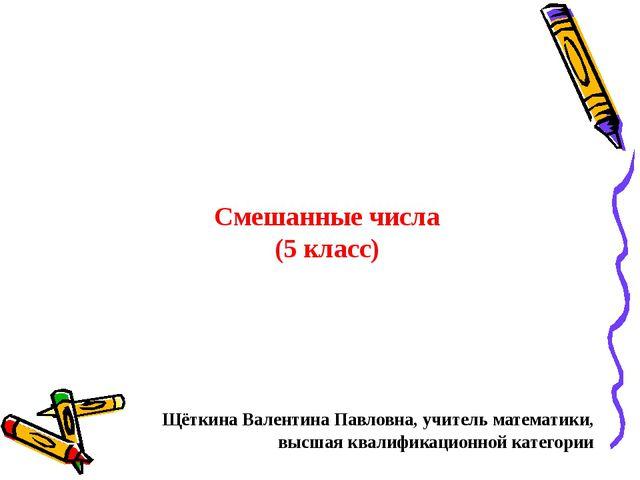 Смешанные числа (5 класс) Щёткина Валентина Павловна, учитель математики, выс...