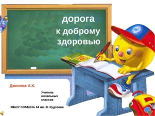 дорога к доброму здоровью Джиоева А.Х. Учитель начальных классов МБОУ СОМШ №