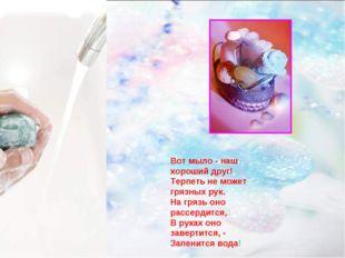 Вот мыло - наш хороший друг! Терпеть не может грязных рук. На грязь оно рассе