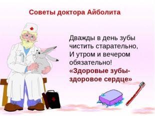 Советы доктора Айболита Дважды в день зубы чистить старательно, И утром и веч
