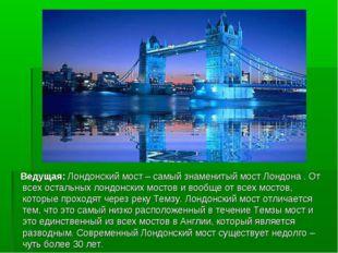 Ведущая: Лондонский мост – самый знаменитый мост Лондона . От всех остальных