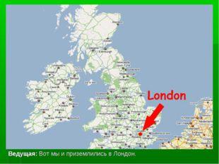 Ведущая: Вот мы и приземлились в Лондон.