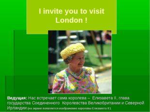 I invite you to visit London ! Ведущая: Нас встречает сама королева – Елизав
