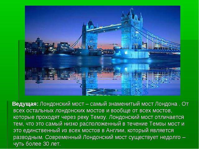 Ведущая: Лондонский мост – самый знаменитый мост Лондона . От всех остальных...