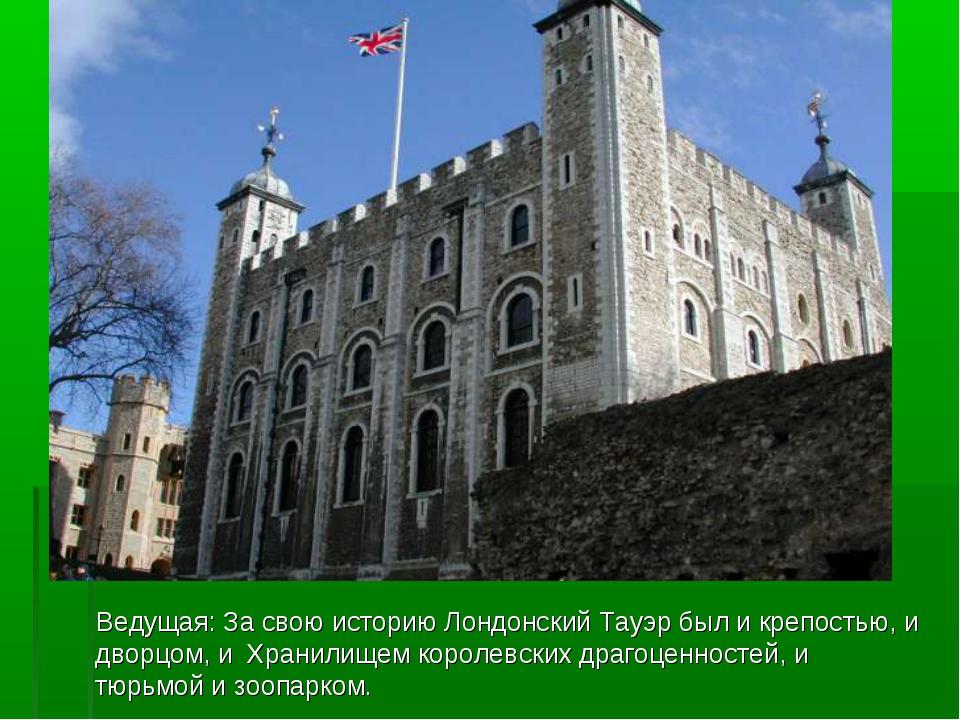 Ведущая: За свою историю Лондонский Тауэр был и крепостью, и дворцом, и Хран...