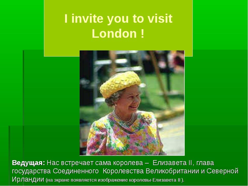I invite you to visit London ! Ведущая: Нас встречает сама королева – Елизав...