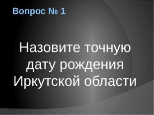 Вопрос № 1 Назовите точную дату рождения Иркутской области