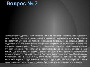 Вопрос № 7 Этот активный, деятельный человек сначала изучал в Иркутске коммер