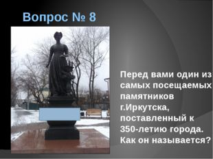 Вопрос № 8 Перед вами один из самых посещаемых памятников г.Иркутска, поставл