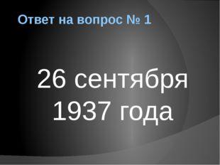 Ответ на вопрос № 1 26 сентября 1937 года