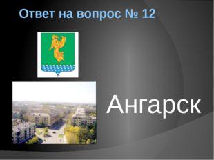 Ответ на вопрос № 12 Ангарск