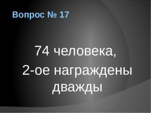 Вопрос № 17 74 человека, 2-ое награждены дважды