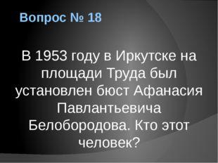 Вопрос № 18 В 1953 году в Иркутске на площади Труда был установлен бюст Афана