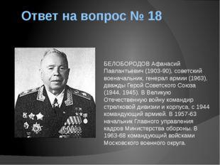 Ответ на вопрос № 18 БЕЛОБОРОДОВ Афанасий Павлантьевич (1903-90), советский в