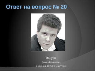 Ответ на вопрос № 20 Мацуев Денис Леонидович (родился в 1975 г. в г.Иркутске)