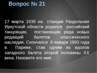 Вопрос № 21 17 марта 1938 на станции Раздольная Иркутской области родился рос