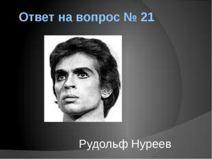 Ответ на вопрос № 21 Рудольф Нуреев