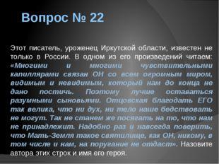 Вопрос № 22 Этот писатель, уроженец Иркутской области, известен не только в Р