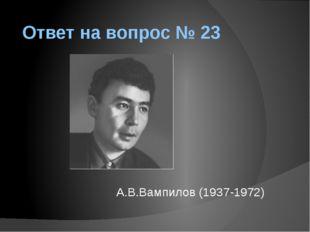 Ответ на вопрос № 23 А.В.Вампилов (1937-1972)