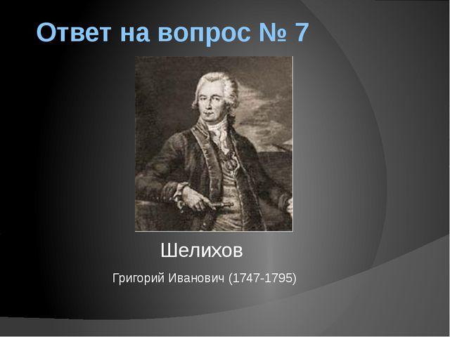 Ответ на вопрос № 7 Шелихов Григорий Иванович (1747-1795)