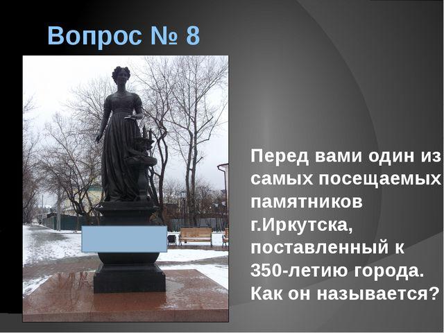 Вопрос № 8 Перед вами один из самых посещаемых памятников г.Иркутска, поставл...