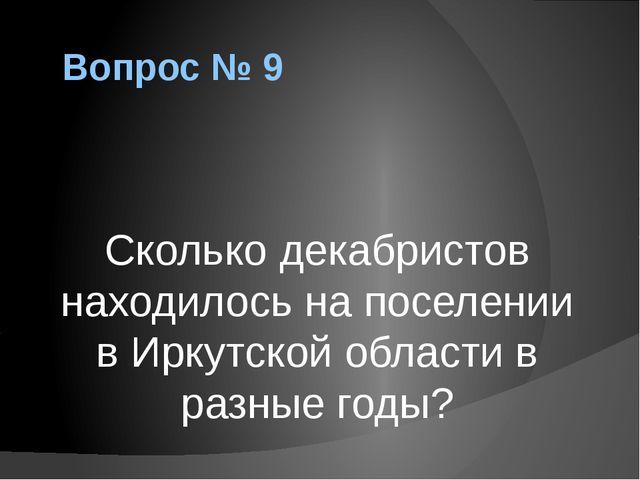 Вопрос № 9 Сколько декабристов находилось на поселении в Иркутской области в...