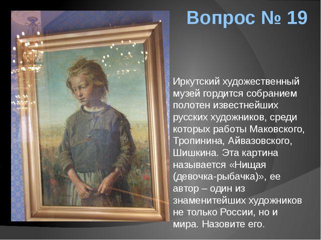 Вопрос № 19 Иркутский художественный музей гордится собранием полотен известн...
