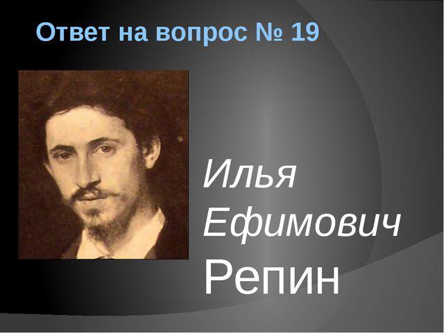 Ответ на вопрос № 19 Илья Ефимович Репин