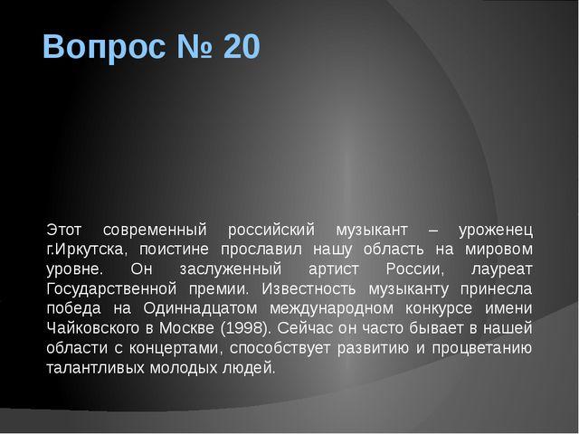 Вопрос № 20 Этот современный российский музыкант – уроженец г.Иркутска, поист...