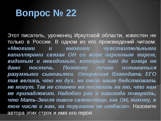 Вопрос № 22 Этот писатель, уроженец Иркутской области, известен не только в Р...