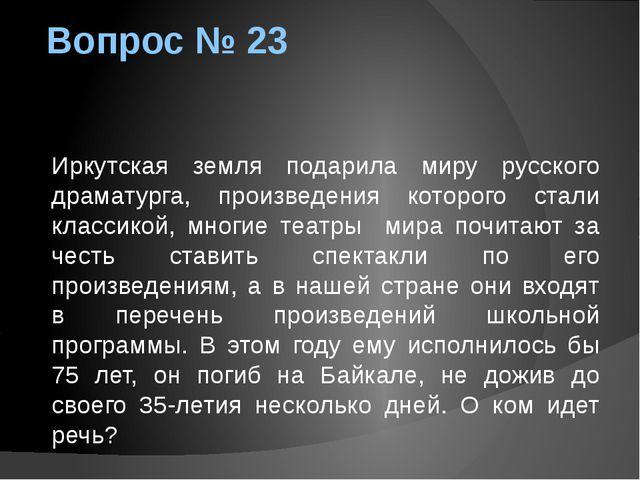 Вопрос № 23 Иркутская земля подарила миру русского драматурга, произведения к...