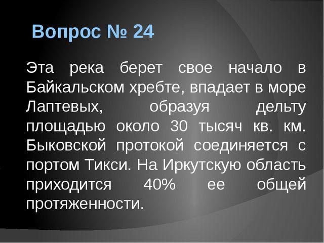 Вопрос № 24 Эта река берет свое начало в Байкальском хребте, впадает в море Л...