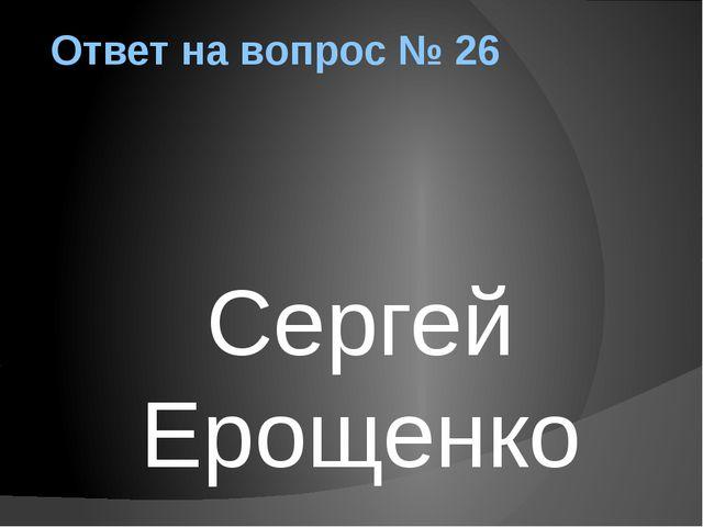Ответ на вопрос № 26 Сергей Ерощенко