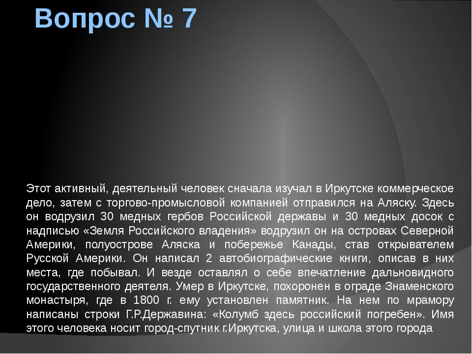 Вопрос № 7 Этот активный, деятельный человек сначала изучал в Иркутске коммер...