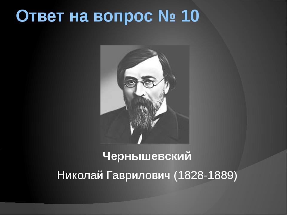 Ответ на вопрос № 10 Чернышевский Николай Гаврилович (1828-1889)
