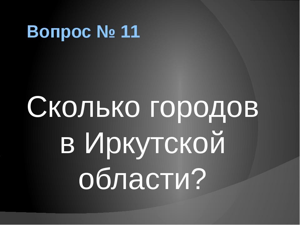 Вопрос № 11 Сколько городов в Иркутской области?
