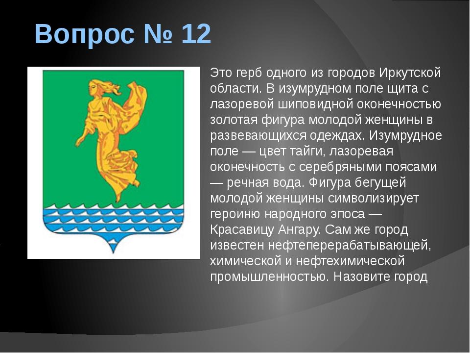 Вопрос № 12 Это герб одного из городов Иркутской области. В изумрудном поле щ...