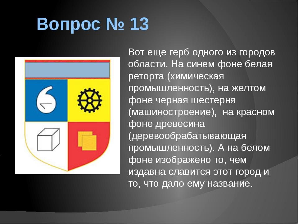 Вопрос № 13 Вот еще герб одного из городов области. На синем фоне белая ретор...