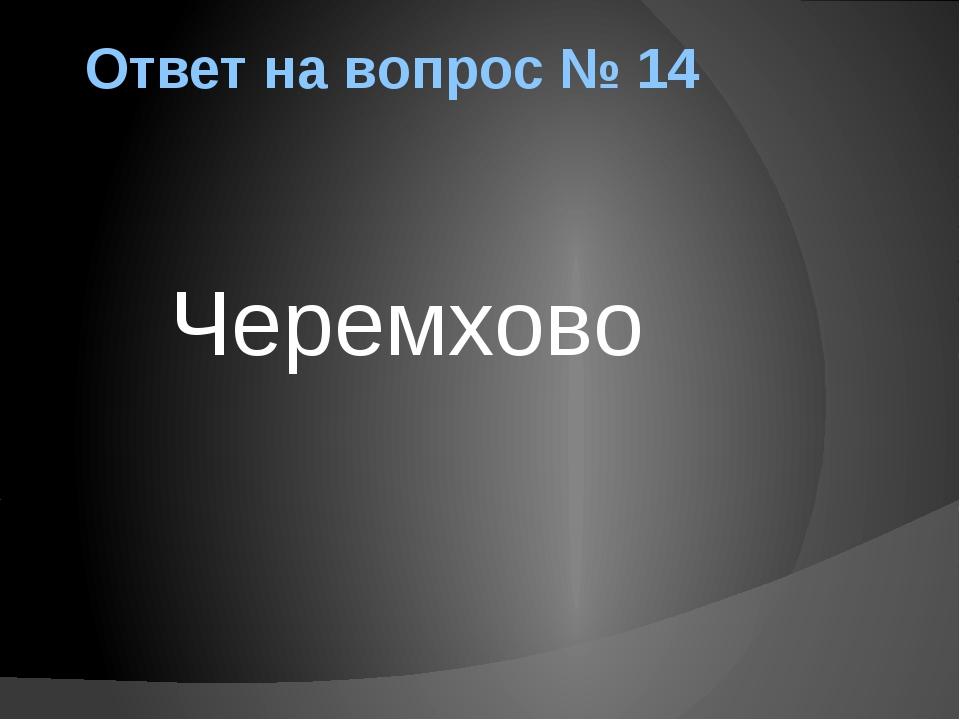 Ответ на вопрос № 14 Черемхово