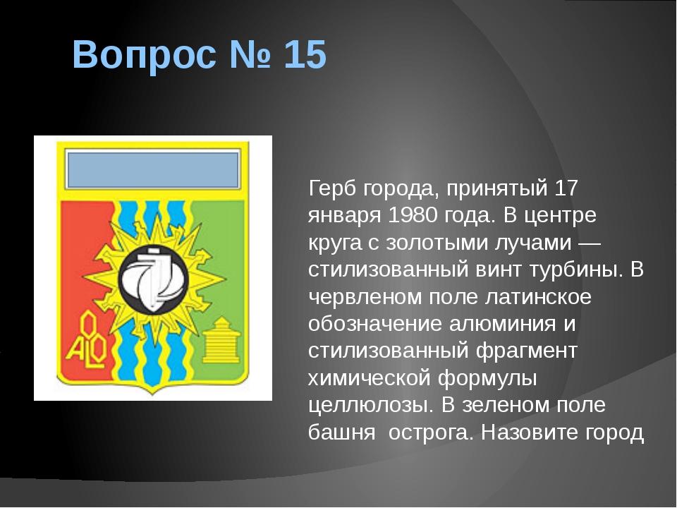 Вопрос № 15 Герб города, принятый 17 января 1980 года. В центре круга с золот...