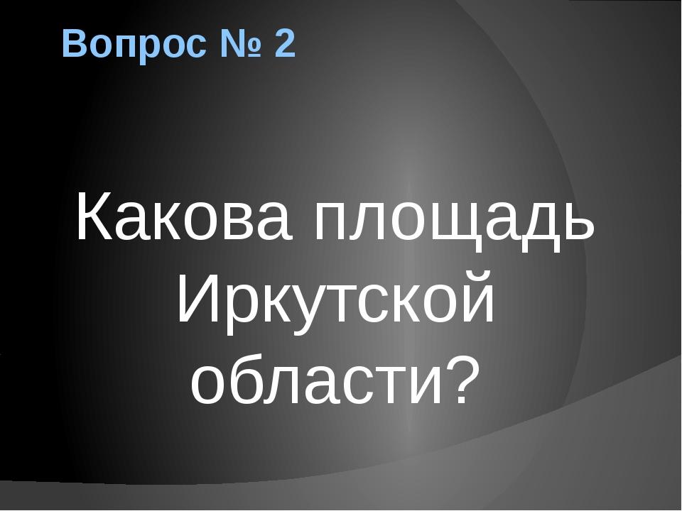 Вопрос № 2 Какова площадь Иркутской области?