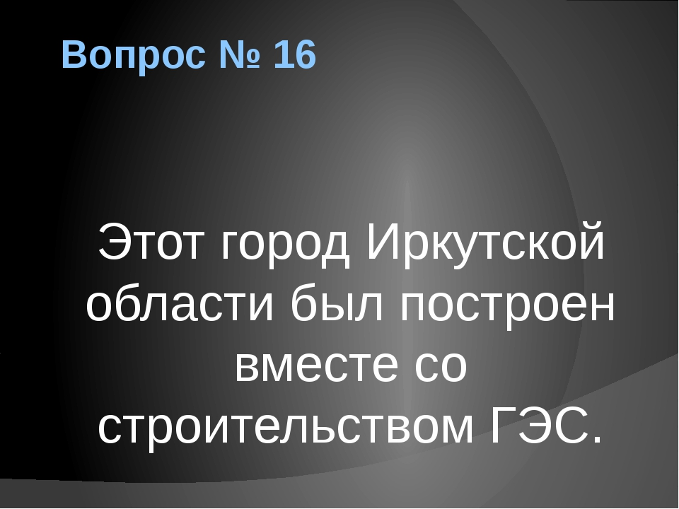 Вопрос № 16 Этот город Иркутской области был построен вместе со строительство...