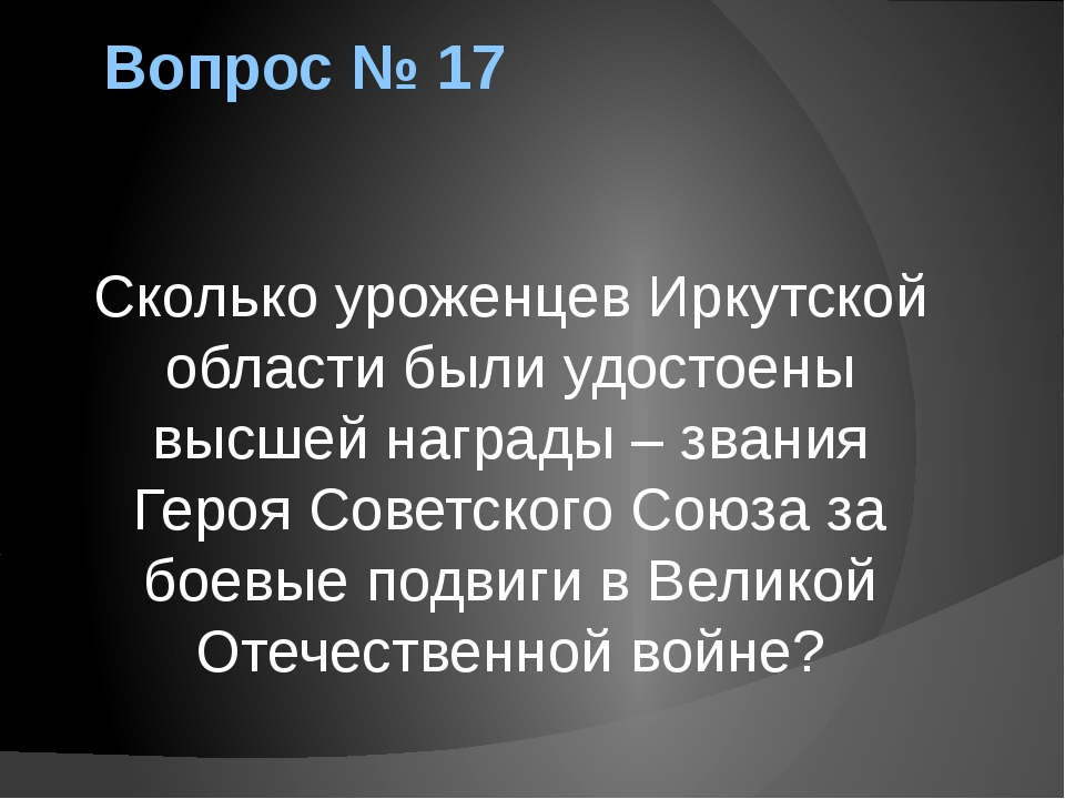 Вопрос № 17 Сколько уроженцев Иркутской области были удостоены высшей награды...