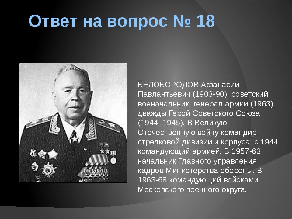 Ответ на вопрос № 18 БЕЛОБОРОДОВ Афанасий Павлантьевич (1903-90), советский в...