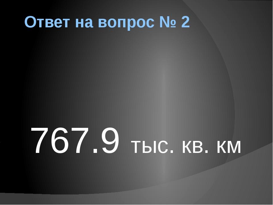 Ответ на вопрос № 2 767.9 тыс. кв. км