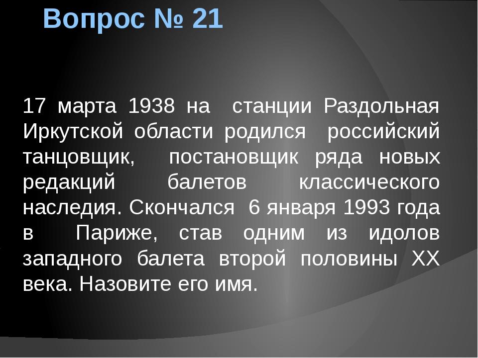 Вопрос № 21 17 марта 1938 на станции Раздольная Иркутской области родился рос...
