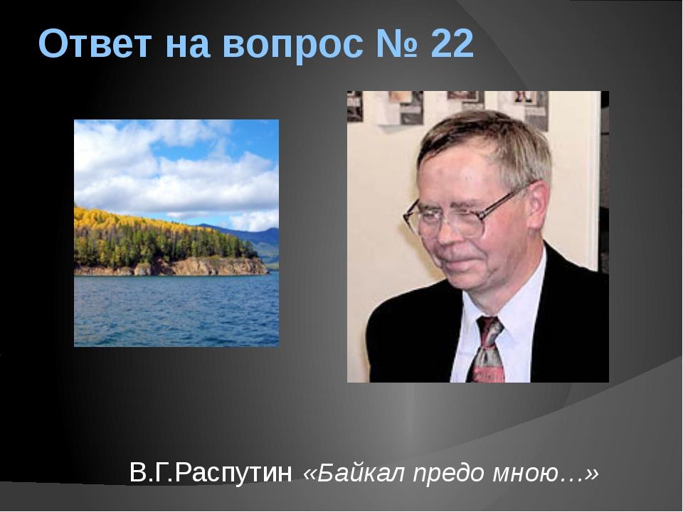 Ответ на вопрос № 22 В.Г.Распутин «Байкал предо мною…»