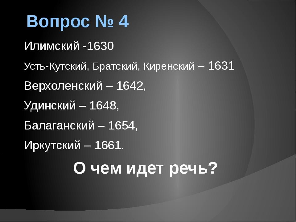 Вопрос № 4 Илимский -1630 Усть-Кутский, Братский, Киренский – 1631 Верхоленск...
