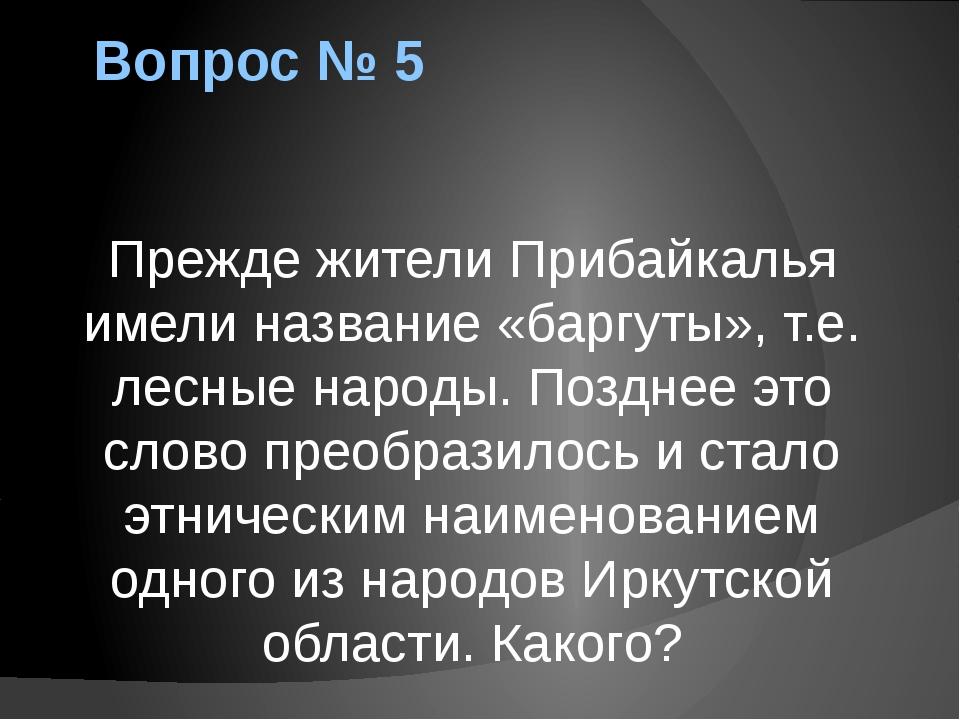 Вопрос № 5 Прежде жители Прибайкалья имели название «баргуты», т.е. лесные на...
