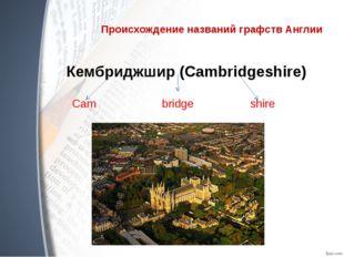 Происхождение названий графств Англии Кембриджшир (Cambridgeshire) Cam bridge